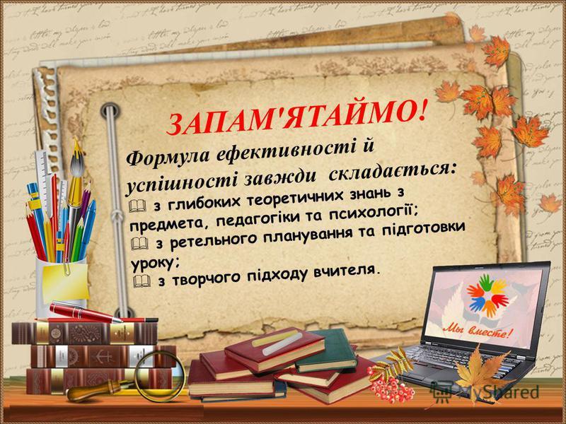 ЗАПАМ'ЯТАЙМО! Формула ефективності й успішності завжди складається: з глибоких теоретичних знань з предмета, педагогіки та психології; з ретельного планування та підготовки уроку; з творчого підходу вчителя.