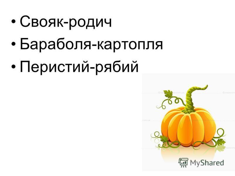 Свояк-родич Бараболя-картопля Перистий-рябий