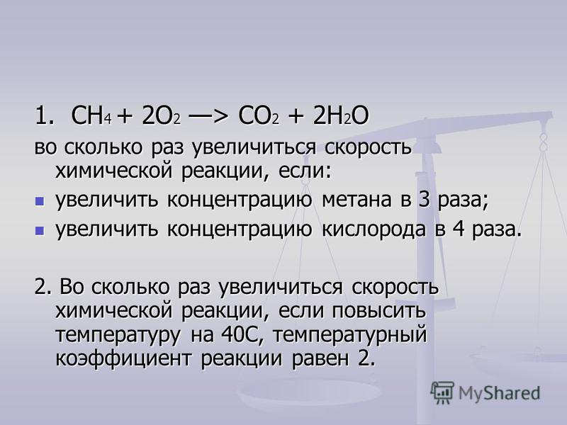 1. CH 4 + 2O 2 > CO 2 + 2H 2 O во сколько раз увеличиться скорость химической реакции, если: увеличить концентрацию метана в 3 раза; увеличить концентрацию метана в 3 раза; увеличить концентрацию кислорода в 4 раза. увеличить концентрацию кислорода в