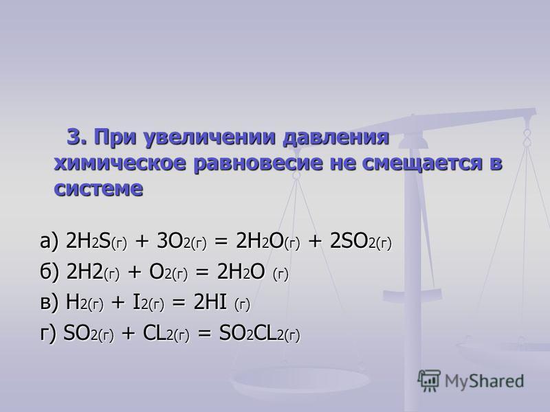3. При увеличении давления химическое равновесие не смещается в системе 3. При увеличении давления химическое равновесие не смещается в системе а) 2H 2 S (г) + 3O 2(г) = 2H 2 O (г) + 2SO 2(г) а) 2H 2 S (г) + 3O 2(г) = 2H 2 O (г) + 2SO 2(г) б) 2H2 (г)