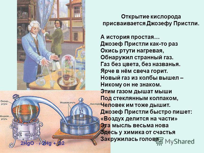 2HgO 2Hg + O2 Открытие кислорода присваивается Джозефу Пристли. А история простая… Джозеф Пристли как-то раз Окись ртути нагревая, Обнаружил странный газ. Газ без цвета, без названья. Ярче в нём свеча горит. Новый газ из колбы вышел – Никому он не зн
