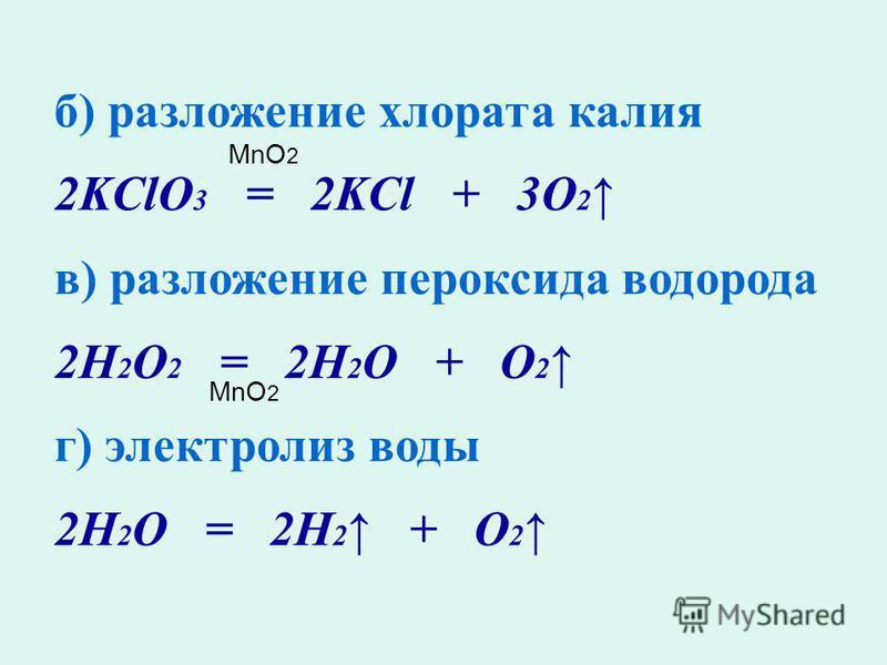 б) разложение хлората калия 2KClO 3 = 2KCl + 3O 2 в) разложение пероксида водорода 2H 2 O 2 = 2H 2 O + O 2 г) электролиз воды 2H 2 O = 2H 2 + O 2 MnO 2