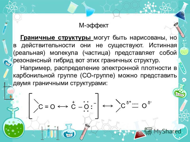 Граничные структуры могут быть нарисованы, но в действительности они не существуют. Истинная (реальная) молекула (частица) представляет собой резонансный гибрид вот этих граничных структур. Например, распределение электронной плотности в карбонильной