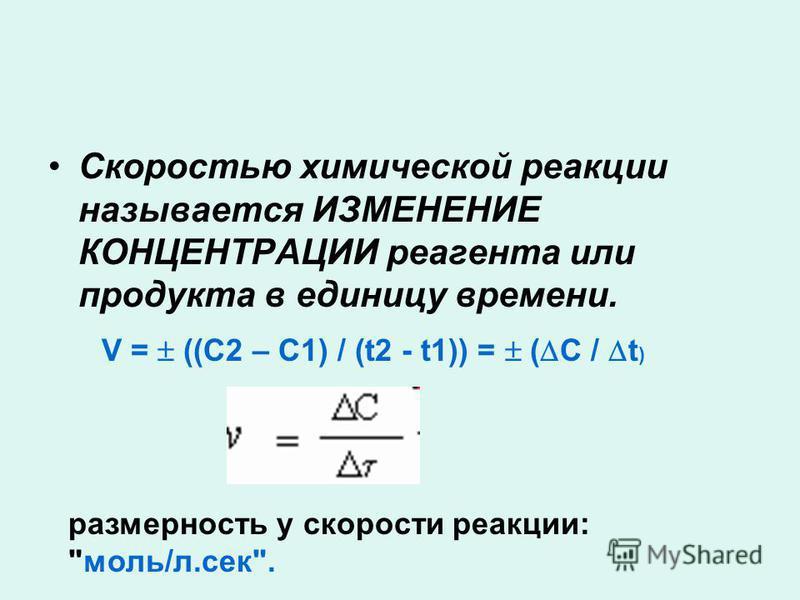Скоростью химической реакции называется ИЗМЕНЕНИЕ КОНЦЕНТРАЦИИ реагента или продукта в единицу времени. размерность у скорости реакции: моль/л.сек. V = ((С2 – С1) / (t2 - t1)) = ( С / t )