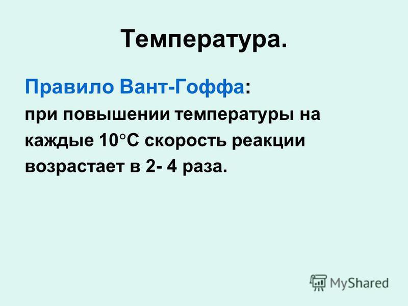 Температура. Правило Вант-Гоффа: при повышении температуры на каждые 10 C скорость реакции возрастает в 2- 4 раза.