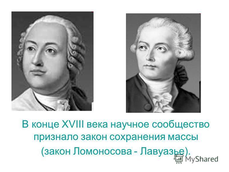 В конце XVIII века научное сообщество признало закон сохранения массы (закон Ломоносова - Лавуазье).