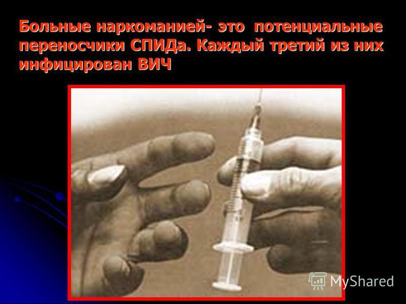 Больные наркоманией- это потенциальные переносчики СПИДа. Каждый третий из них инфицирован ВИЧ