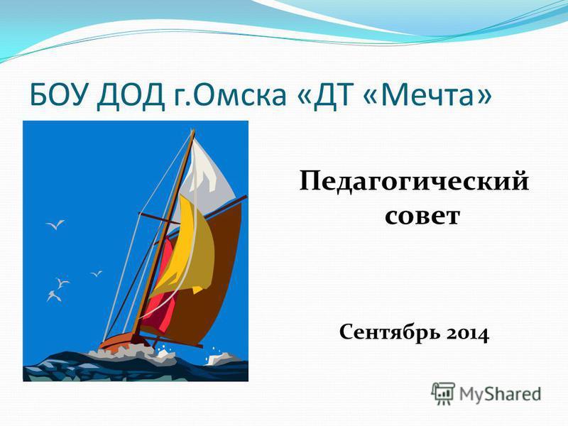 БОУ ДОД г.Омска «ДТ «Мечта» Педагогический совет Сентябрь 2014
