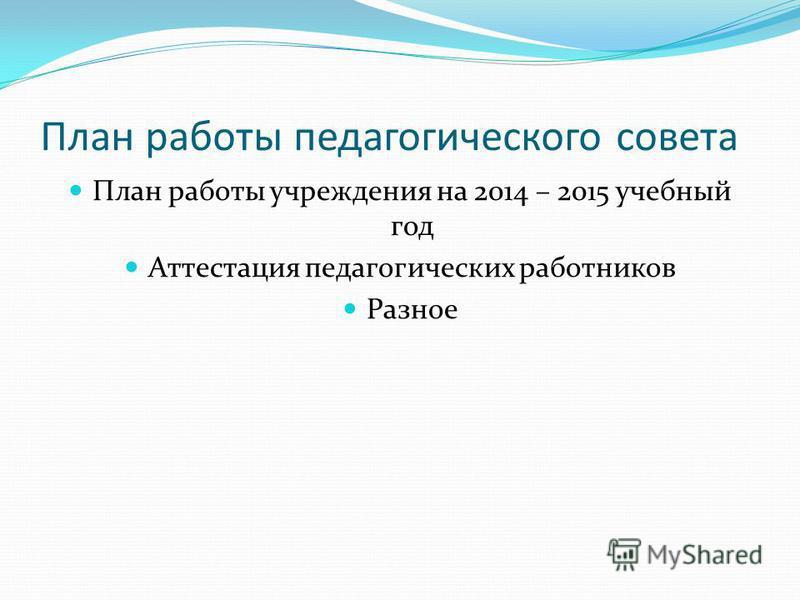 План работы педагогического совета План работы учреждения на 2014 – 2015 учебный год Аттестация педагогических работников Разное