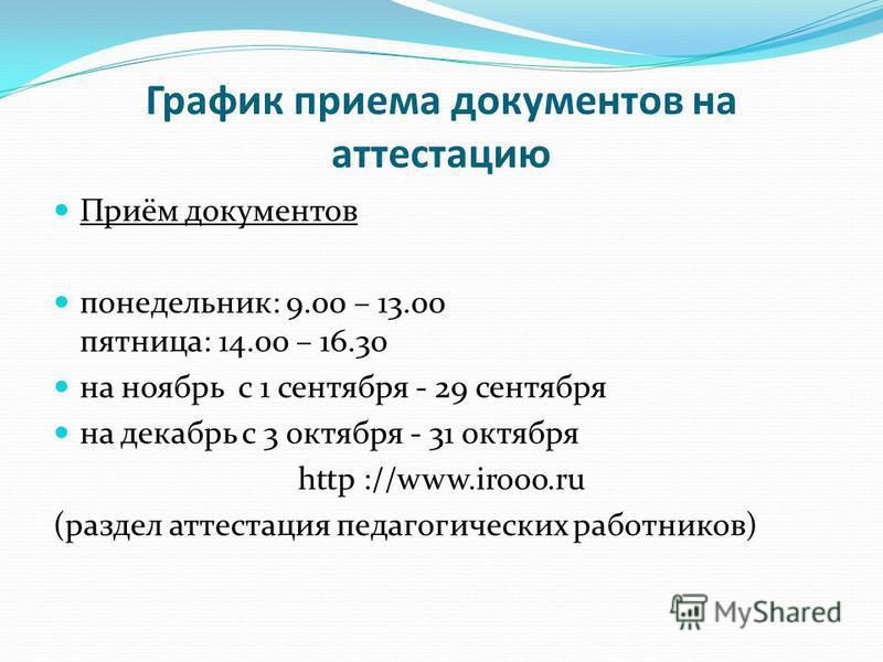 График приема документов на аттестацию Приём документов понедельник: 9.00 – 13.00 пятница: 14.00 – 16.30 на ноябрь с 1 сентября - 29 сентября на декабрь с 3 октября - 31 октября http ://www.irooo.ru (раздел аттестация педагогических работников)