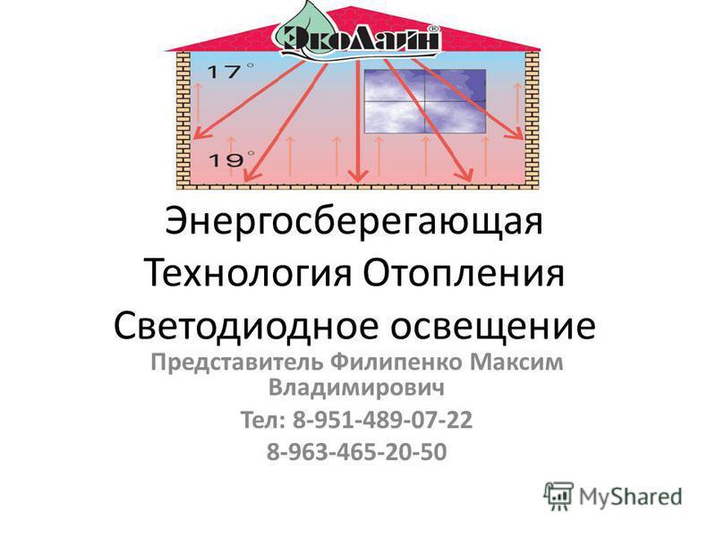 Энергосберегающая Технология Отопления Светодиодное освещение Представитель Филипенко Максим Владимирович Тел: 8-951-489-07-22 8-963-465-20-50