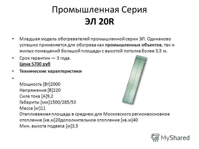 Промышленная Серия ЭЛ 20R Младшая модель обогревателей промышленной серии ЭЛ. Одинаково успешно применяется для обогрева как промышленных объектов, так и жилых помещений большой площади с высотой потолка более 3,5 м. Срок гарантии 3 года. Цена 5700 р