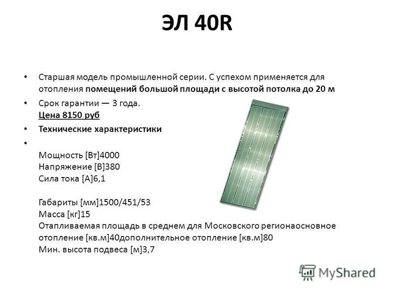ЭЛ 40R Старшая модель промышленной серии. С успехом применяется для отопления помещений большой площади с высотой потолка до 20 м Срок гарантии 3 года. Цена 8150 руб Технические характеристики Мощность [Вт]4000 Напряжение [В]380 Сила тока [А]6,1 Габа