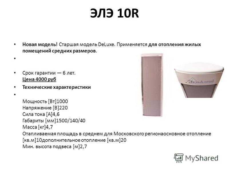 ЭЛЭ 10R Новая модель! Старшая модель DeLuxe. Применяется для отопления жилых помещений средних размеров. Срок гарантии 6 лет. Цена 4000 руб Технические характеристики Мощность [Вт]1000 Напряжение [В]220 Сила тока [А]4,6 Габариты [мм]1500/140/40 Масса