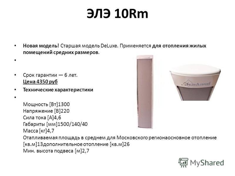 ЭЛЭ 10Rm Новая модель! Старшая модель DeLuxe. Применяется для отопления жилых помещений средних размеров. Срок гарантии 6 лет. Цена 4350 руб Технические характеристики Мощность [Вт]1300 Напряжение [В]220 Сила тока [А]4,6 Габариты [мм]1500/140/40 Масс