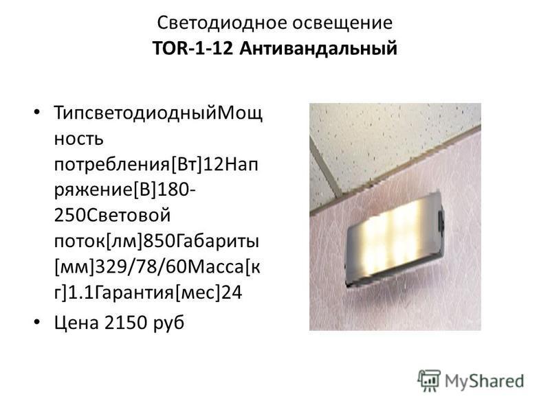 Светодиодное освещение TOR-1-12 Антивандальный Типсветодиодный Мощ ность потребления[Вт]12Нап ряжение[В]180- 250Световой поток[лм]850Габариты [мм]329/78/60Масса[к г]1.1Гарантия[мес]24 Цена 2150 руб