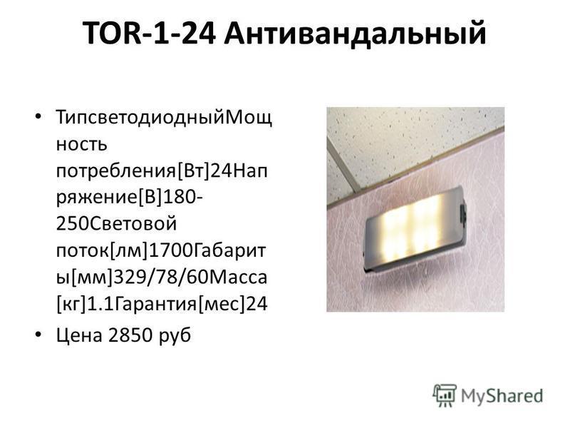 TOR-1-24 Антивандальный Типсветодиодный Мощ ность потребления[Вт]24Нап ряжение[В]180- 250Световой поток[лм]1700Габарит ы[мм]329/78/60Масса [кг]1.1Гарантия[мес]24 Цена 2850 руб
