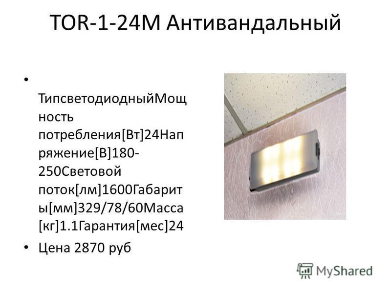 TOR-1-24М Антивандальный Типсветодиодный Мощ ность потребления[Вт]24Нап ряжение[В]180- 250Световой поток[лм]1600Габарит ы[мм]329/78/60Масса [кг]1.1Гарантия[мес]24 Цена 2870 руб