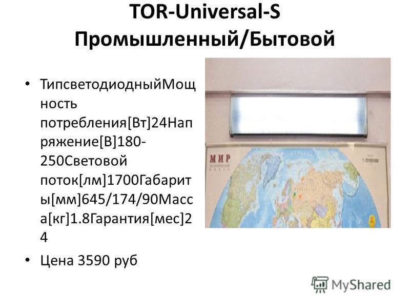 TOR-Universal-S Промышленный/Бытовой Типсветодиодный Мощ ность потребления[Вт]24Нап ряжение[В]180- 250Световой поток[лм]1700Габарит ы[мм]645/174/90Масс а[кг]1.8Гарантия[мес]2 4 Цена 3590 руб