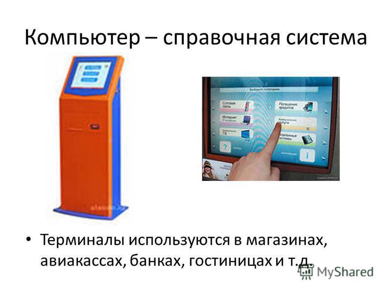 Компьютер – справочная система Терминалы используются в магазинах, авиакассах, банках, гостиницах и т.д.