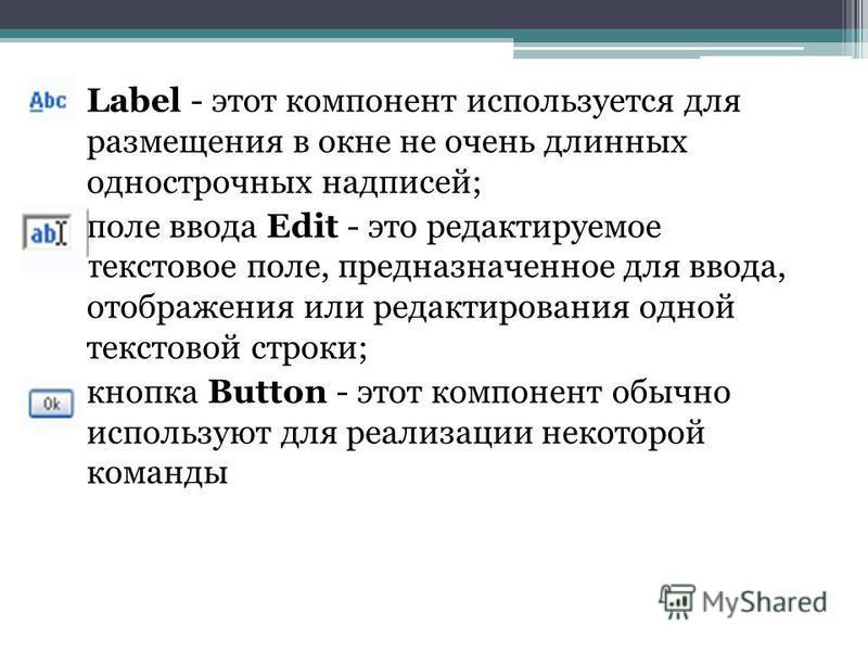 Label - этот компонент используется для размещения в окне не очень длинных однострочных надписей; поле ввода Edit - это редактируемое текстовое поле, предназначенное для ввода, отображения или редактирования одной текстовой строки; кнопка Button - эт