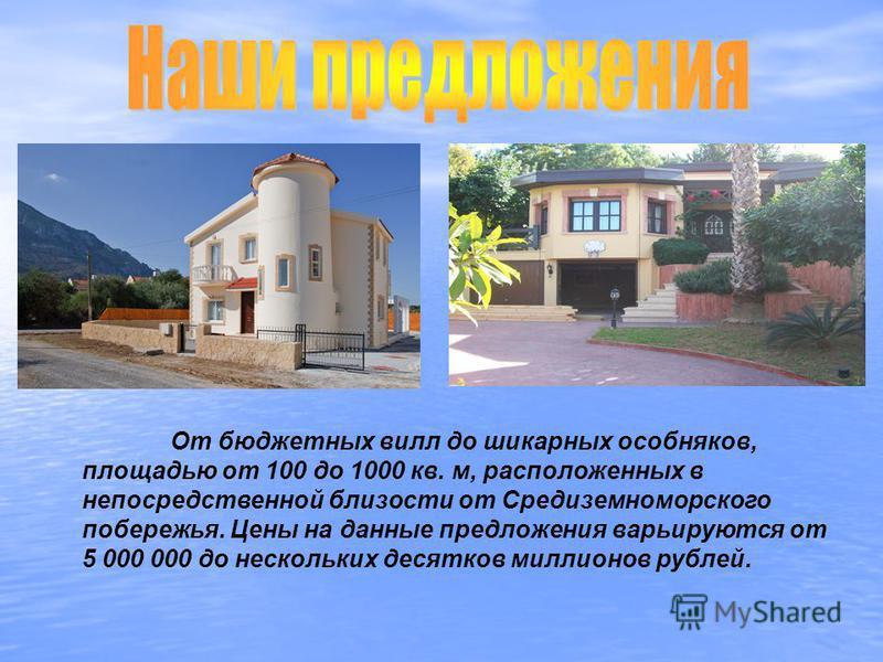 От бюджетных вилл до шикарных особняков, площадью от 100 до 1000 кв. м, расположенных в непосредственной близости от Средиземноморского побережья. Цены на данные предложения варьируются от 5 000 000 до нескольких десятков миллионов рублей.
