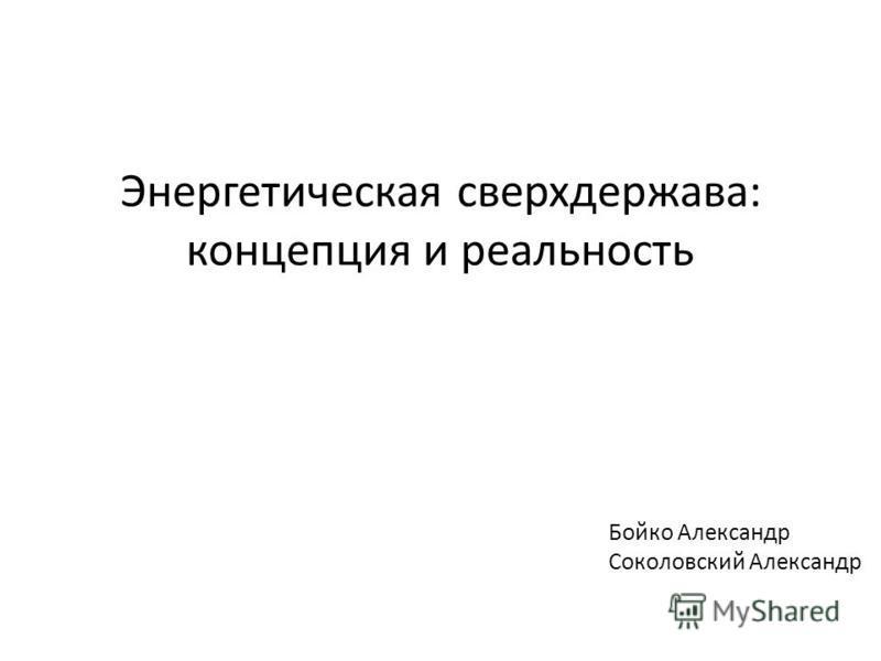 Энергетическая сверхдержава: концепция и реальность Бойко Александр Соколовский Александр