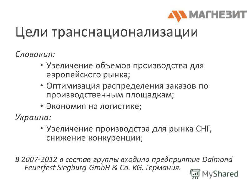 Цели транснационализации Словакия: Увеличение объемов производства для европейского рынка; Оптимизация распределения заказов по производственным площадкам; Экономия на логистике; Украина: Увеличение производства для рынка СНГ, снижение конкуренции; В