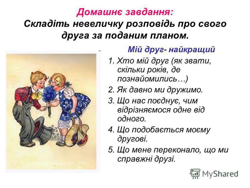 Домашнє завдання: Складіть невеличку розповідь про свого друга за поданим планом. Мій друг- найкращий 1. Хто мій друг (як звати, скільки років, де познайомились…) 2. Як давно ми дружимо. 3. Що нас поєднує, чим відрізняємося одне від одного. 4. Що под