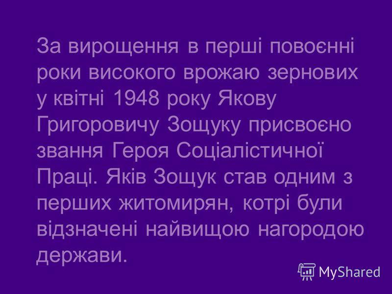 За вирощення в перші повоєнні роки високого врожаю зернових у квітні 1948 року Якову Григоровичу Зощуку присвоєно звання Героя Соціалістичної Праці. Яків Зощук став одним з перших житомирян, котрі були відзначені найвищою нагородою держави.