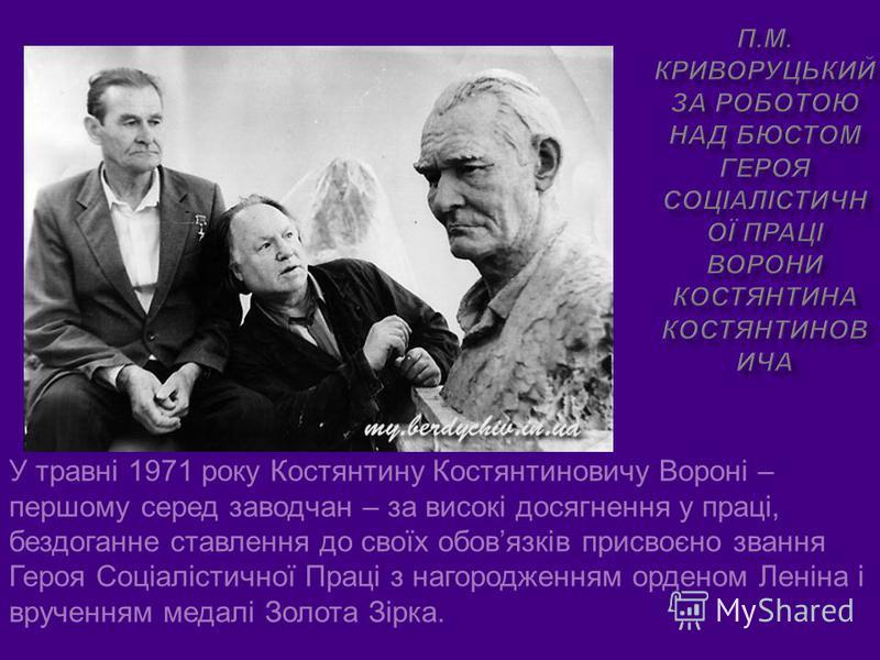 У травні 1971 року Костянтину Костянтиновичу Вороні – першому серед заводчан – за високі досягнення у праці, бездоганне ставлення до своїх обовязків присвоєно звання Героя Соціалістичної Праці з нагородженням орденом Леніна і врученням медалі Золота