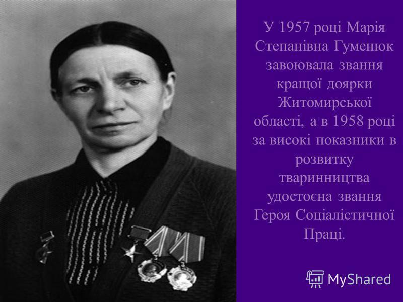У 1957 році Марія Степанівна Гуменюк завоювала звання кращої доярки Житомирської області, а в 1958 році за високі показники в розвитку тваринництва удостоєна звання Героя Соціалістичної Праці.