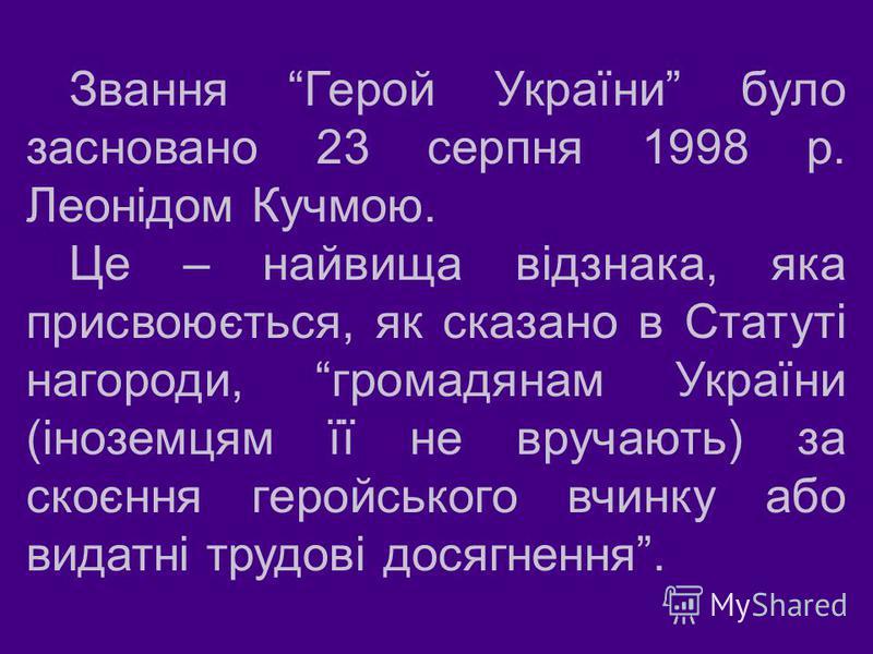 Звання Герой України було засновано 23 серпня 1998 р. Леонідом Кучмою. Це – найвища відзнака, яка присвоюється, як сказано в Статуті нагороди, громадянам України ( іноземцям її не вручають ) за скоєння геройського вчинку або видатні трудові досягненн