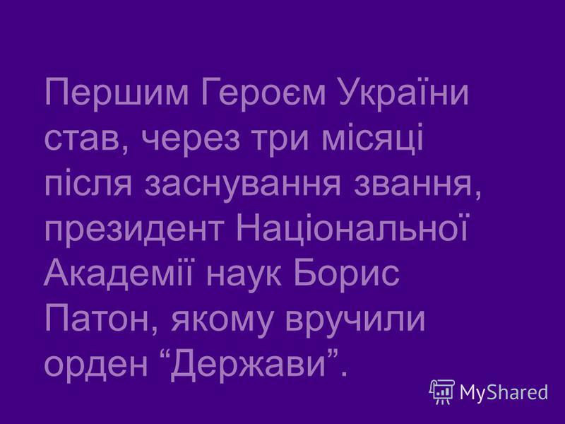 Першим Героєм України став, через три місяці після заснування звання, президент Національної Академії наук Борис Патон, якому вручили орден Держави.