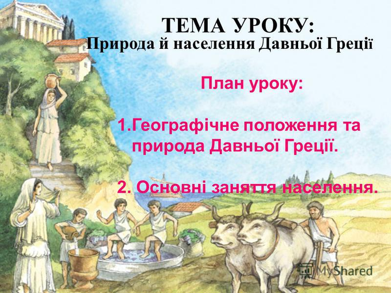 План уроку: 1.Географічне положення та природа Давньої Греції. 2. Основні заняття населення. ТЕМА УРОКУ: Природа й населення Давньої Греці ї