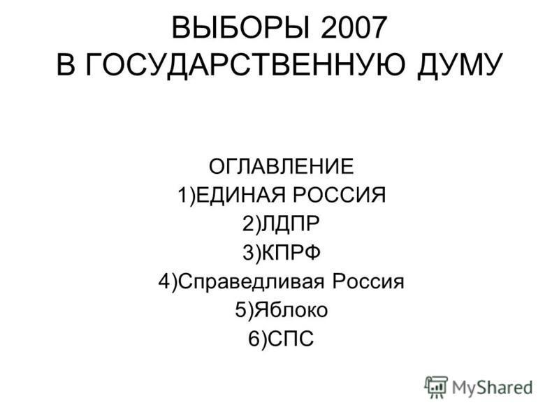 ВЫБОРЫ 2007 В ГОСУДАРСТВЕННУЮ ДУМУ ОГЛАВЛЕНИЕ 1)ЕДИНАЯ РОССИЯ 2)ЛДПР 3)КПРФ 4)Справедливая Россия 5)Яблоко 6)СПС