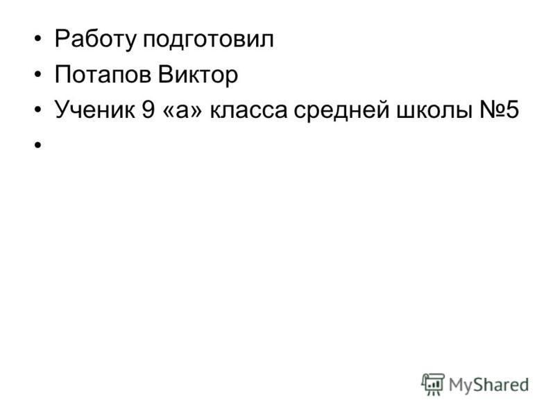 Работу подготовил Потапов Виктор Ученик 9 «а» класса средней школы 5