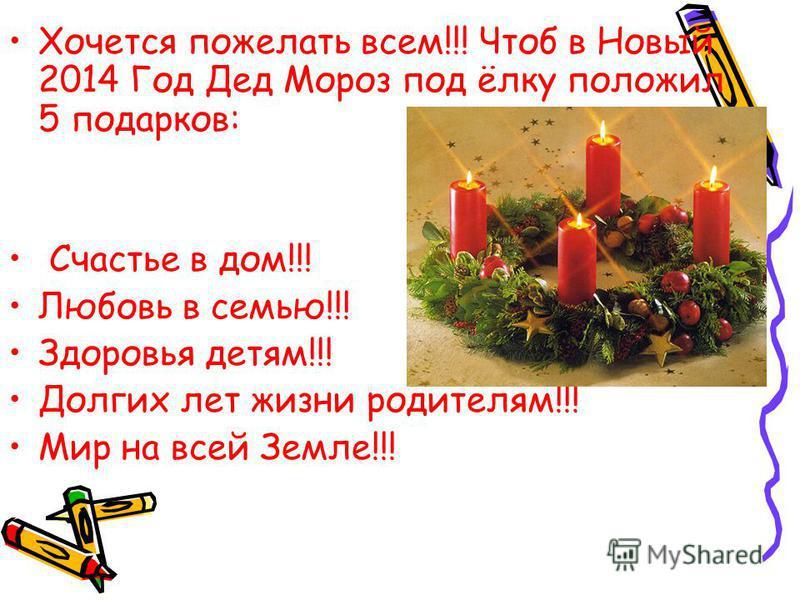 Хочется пожелать всем!!! Чтоб в Новый 2014 Год Дед Мороз под ёлку положил 5 подарков: Счастье в дом!!! Любовь в семью!!! Здоровья детям!!! Долгих лет жизни родителям!!! Мир на всей Земле!!!