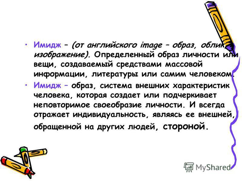 Имидж – (от английского image – образ, облик, изображение). Определенный образ личности или вещи, создаваемый средствами массовой информации, литературы или самим человеком. Имидж – образ, система внешних характеристик человека, которая создает или п