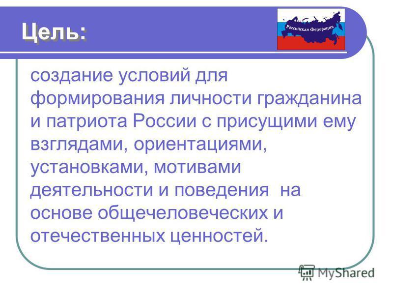 Цель: создание условий для формирования личности гражданина и патриота России с присущими ему взглядами, ориентациями, установками, мотивами деятельности и поведения на основе общечеловеческих и отечественных ценностей.