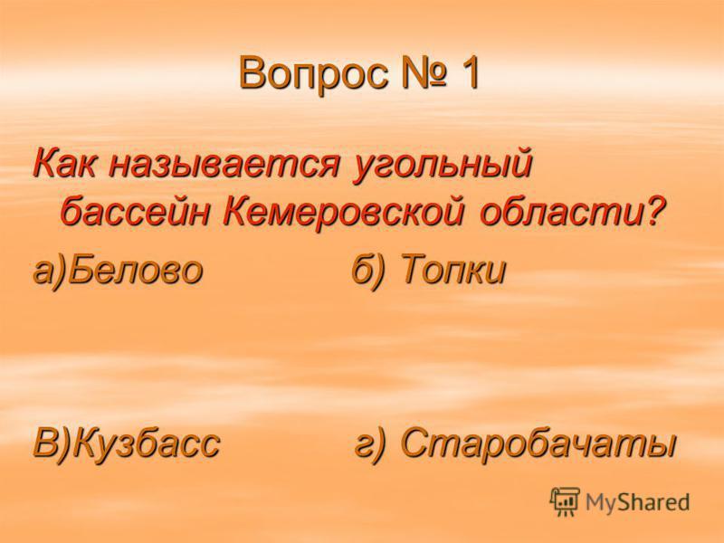 Вопрос 1 Как называется угольный бассейн Кемеровской области? а)Белово б) Топки В)Кузбасс г) Старобачаты