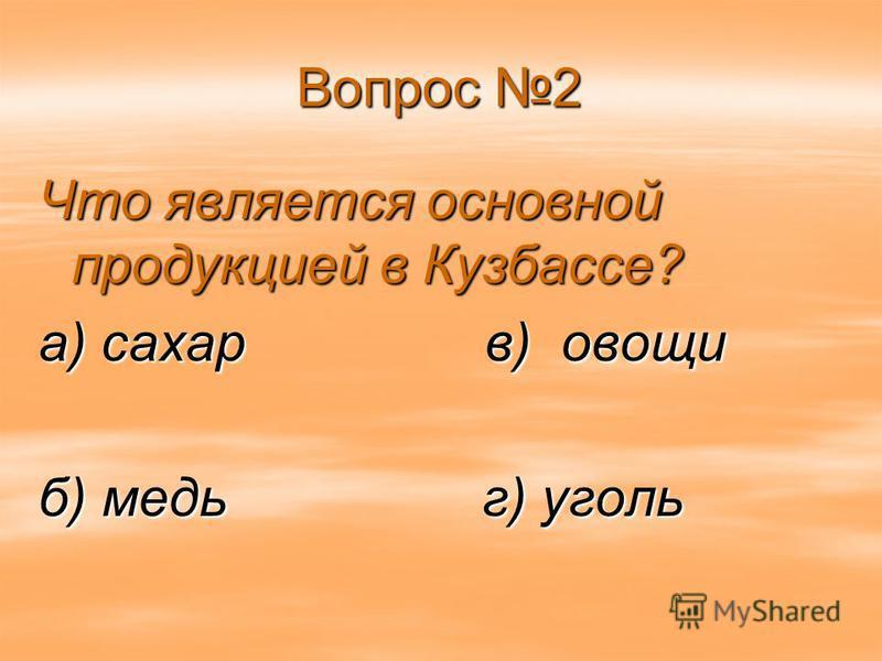 Вопрос 2 Что является основной продукцией в Кузбассе? а) сахар в) овощи б) медь г) уголь