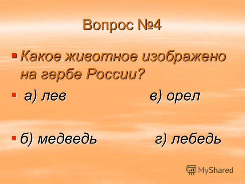 Вопрос 4 Какое животное изображено на гербе России? Какое животное изображено на гербе России? а) лев в) орел а) лев в) орел б) медведь г) лебедь б) медведь г) лебедь
