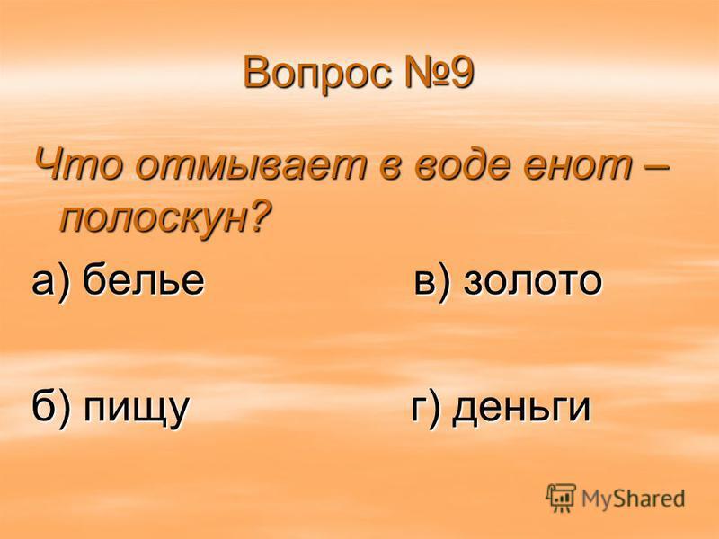Вопрос 9 Что отмывает в воде енот – полоскун? а) белье в) золото б) пищу г) деньги