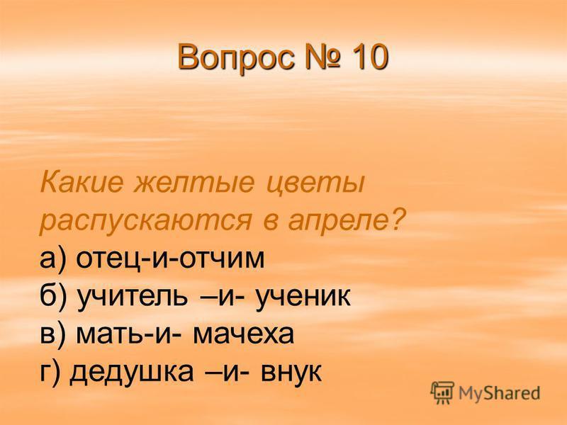 Вопрос 10 Какие желтые цветы распускаются в апреле? а) отец-и-отчим б) учитель –и- ученик в) мать-и- мачеха г) дедушка –и- внук