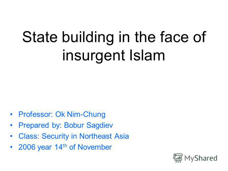 State building in the face of insurgent Islam Professor: Ok Nim-Chung Prepared by: Bobur Sagdiev Class: Security in Northeast Asia 2006 year 14 th of November