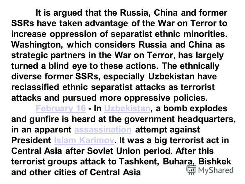 It is argued that the Russia, China and former SSRs have taken advantage of the War on Terror to increase oppression of separatist ethnic minorities. Washington, which considers Russia and China as strategic partners in the War on Terror, has largely