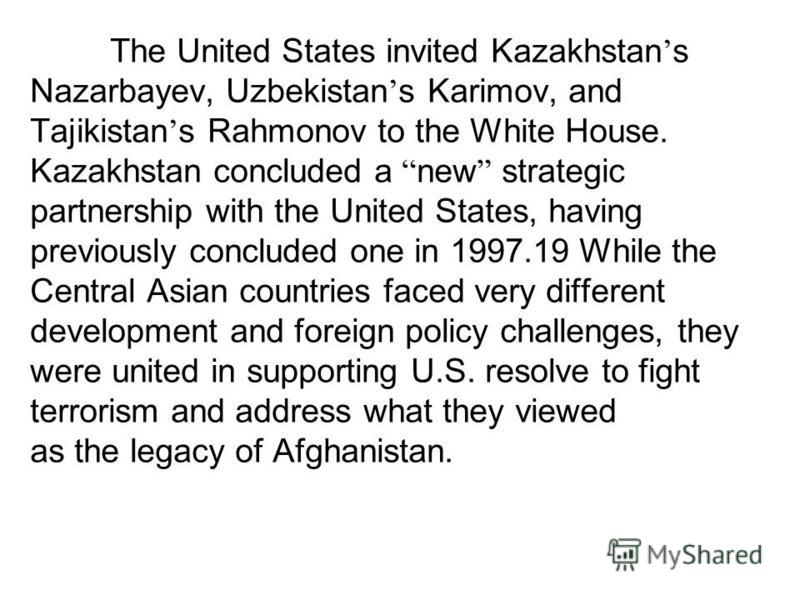 The United States invited Kazakhstan s Nazarbayev, Uzbekistan s Karimov, and Tajikistan s Rahmonov to the White House. Kazakhstan concluded a new strategic partnership with the United States, having previously concluded one in 1997.19 While the Centr