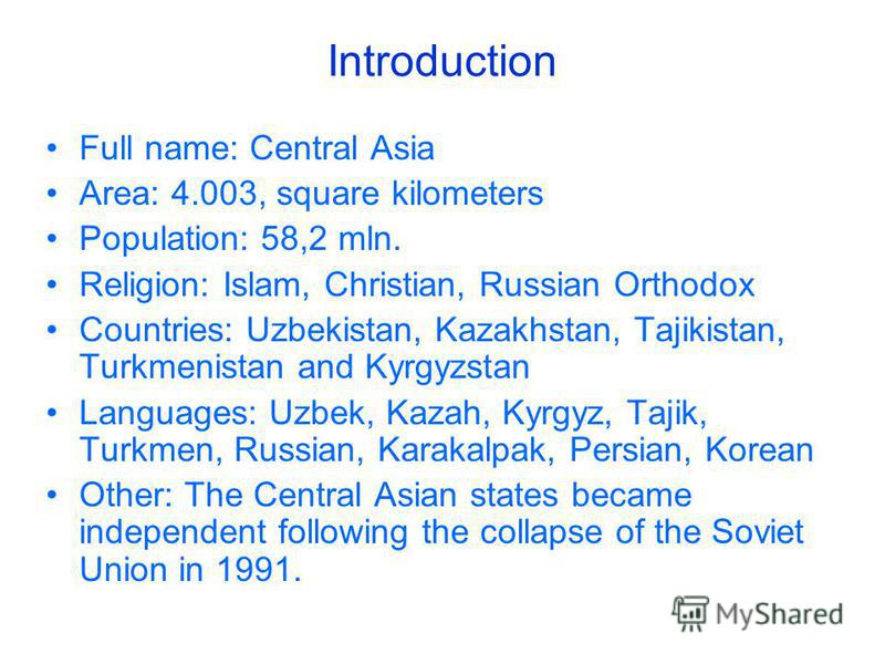 Introduction Full name: Central Asia Area: 4.003, square kilometers Population: 58,2 mln. Religion: Islam, Christian, Russian Orthodox Countries: Uzbekistan, Kazakhstan, Tajikistan, Turkmenistan and Kyrgyzstan Languages: Uzbek, Kazah, Kyrgyz, Tajik,