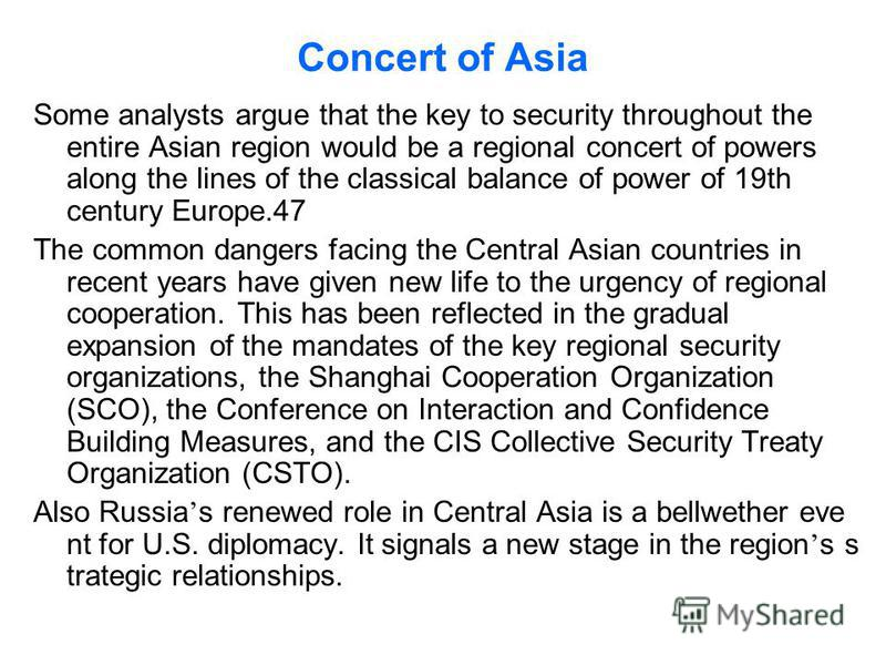 Concert of Asia Some analysts argue that the key to security throughout the entire Asian region would be a regional concert of powers along the lines of the classical balance of power of 19th century Europe.47 The common dangers facing the Central As